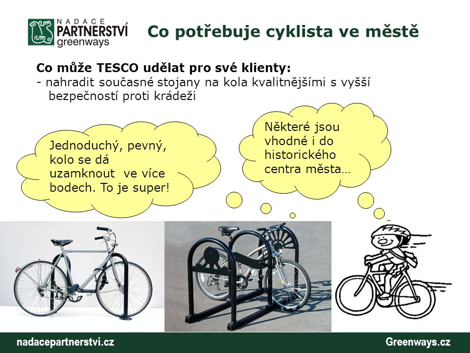 nadacepartnerstvi.cz Greenways.cz Co potřebuje cyklista ve městě Co může TESCO udělat pro své klienty: - rozšířit počet parkovacích míst pro kola v prostorech obchodů …protože jeden, to je opravdu málo!
