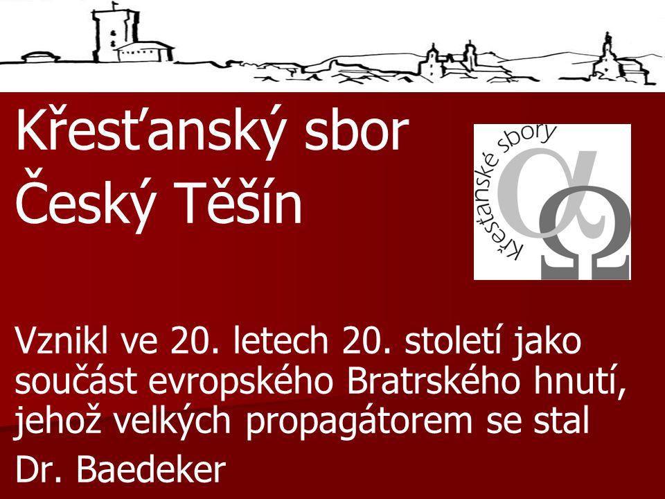 Křesťanský sbor Český Těšín Vznikl ve 20. letech 20. století jako součást evropského Bratrského hnutí, jehož velkých propagátorem se stal Dr. Baedeker