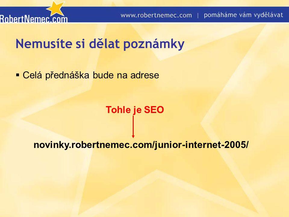 Nemusíte si dělat poznámky  Celá přednáška bude na adrese Tohle je SEO novinky.robertnemec.com/junior-internet-2005/