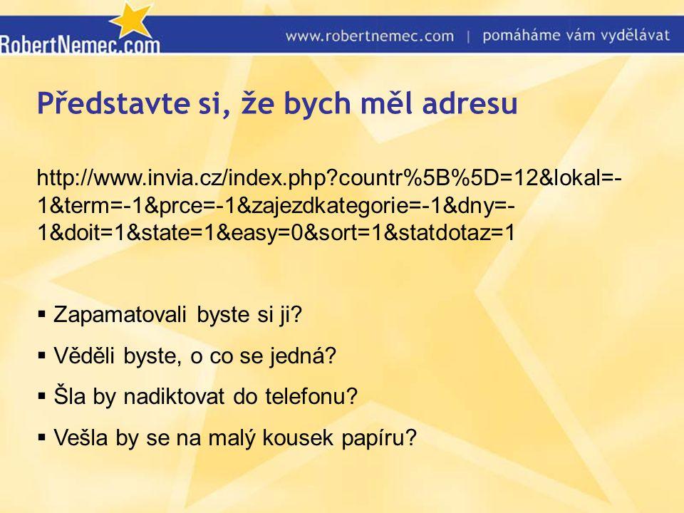 Představte si, že bych měl adresu http://www.invia.cz/index.php countr%5B%5D=12&lokal=- 1&term=-1&prce=-1&zajezdkategorie=-1&dny=- 1&doit=1&state=1&easy=0&sort=1&statdotaz=1  Zapamatovali byste si ji.