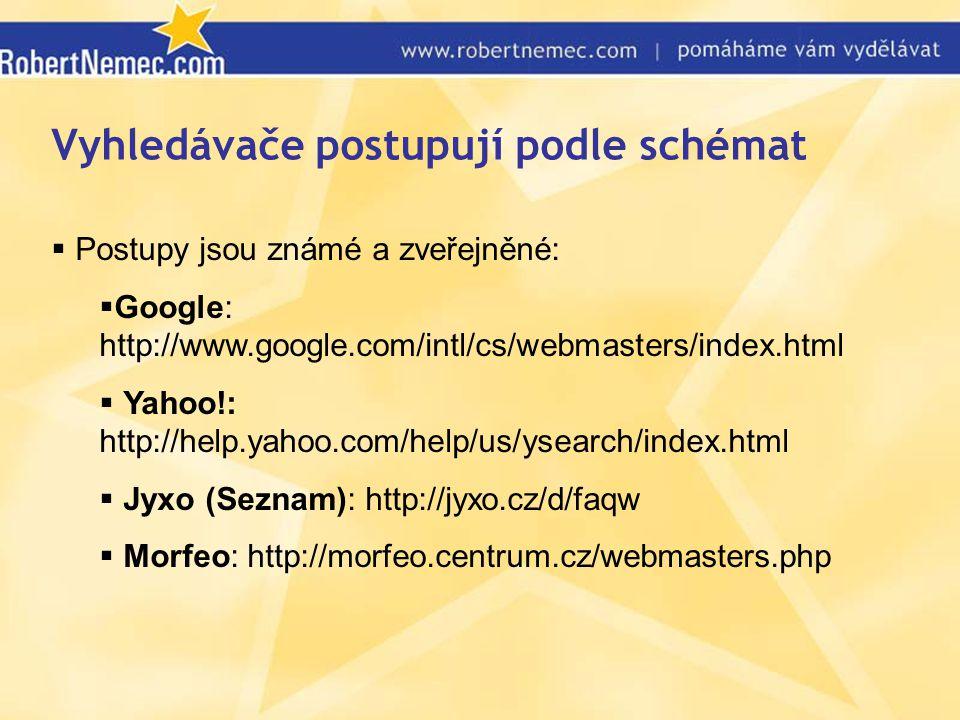 Vyhledávače postupují podle schémat  Postupy jsou známé a zveřejněné:  Google: http://www.google.com/intl/cs/webmasters/index.html  Yahoo!: http://help.yahoo.com/help/us/ysearch/index.html  Jyxo (Seznam): http://jyxo.cz/d/faqw  Morfeo: http://morfeo.centrum.cz/webmasters.php