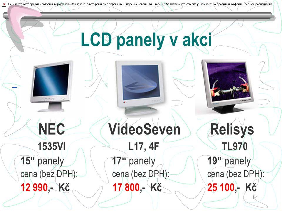 "14 LCD panely v akci NEC VideoSeven Relisys 1535VI L17, 4F TL970 15"" panely 17"" panely 19"" panely cena (bez DPH): cena (bez DPH): cena (bez DPH): 12 9"