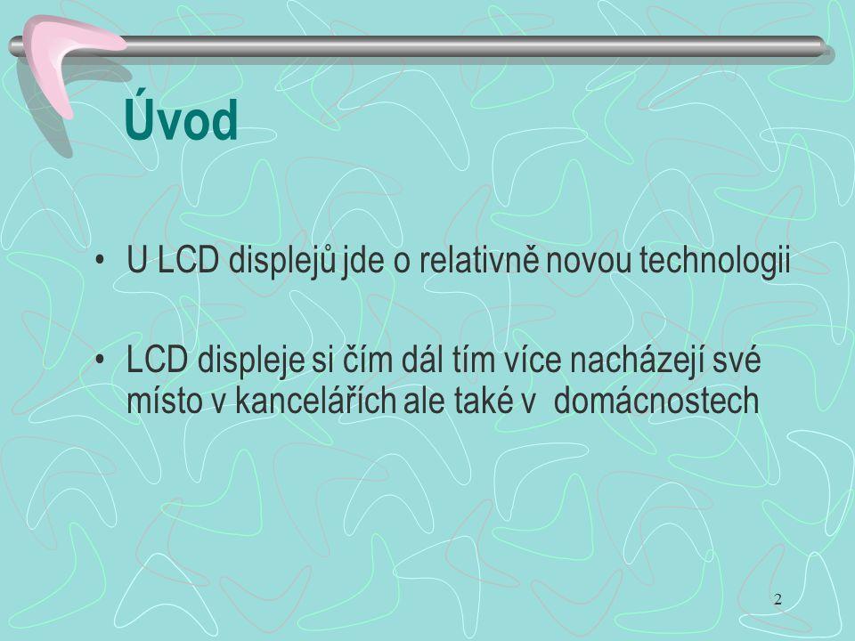 3 Výhody LCD displejů malá hloubka nízká hmotnost spolehlivost nízká spotřeba energie stále lepší rozlišovací schopnosti