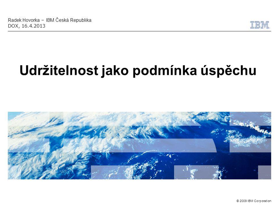 © 2009 IBM Corporation Udržitelnost jako podmínka úspěchu Radek Hovorka – IBM Česká Republika DOX, 16.4.2013