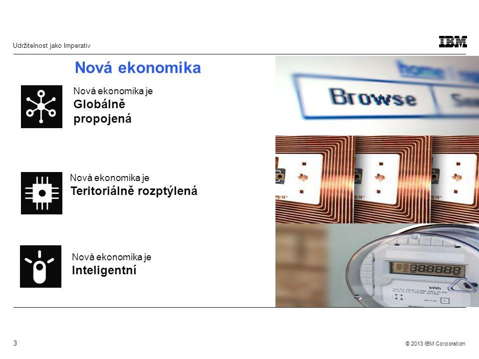 3 © 2013 IBM Corporation Udržitelnost jako Imperativ Nová ekonomika je Globálně propojená Nová ekonomika je Teritoriálně rozptýlená Nová ekonomika je Inteligentní Nová ekonomika
