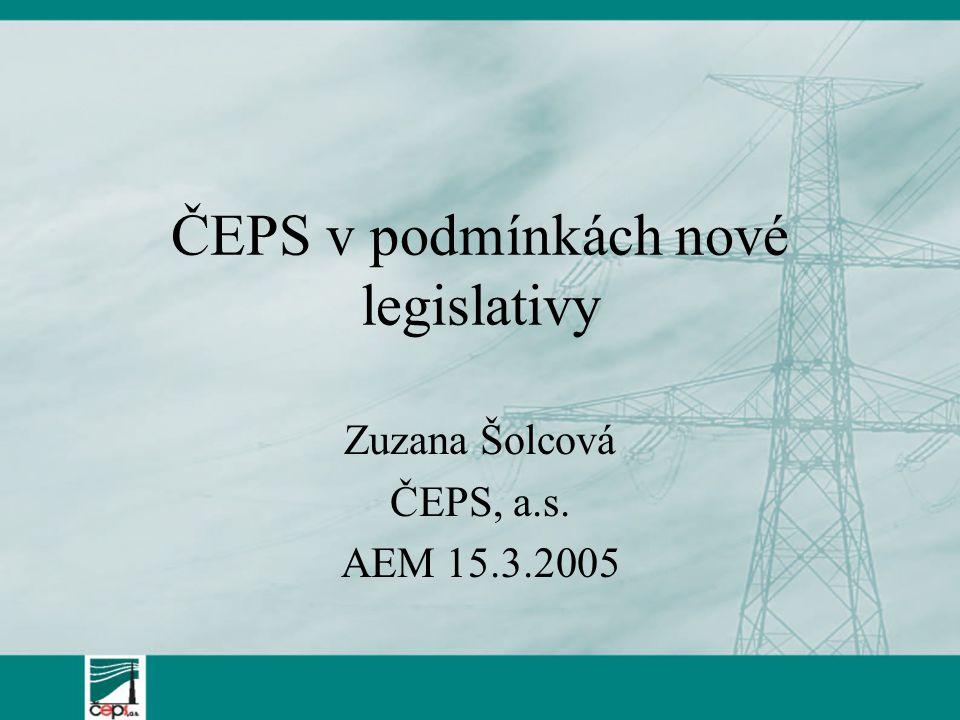 ČEPS v podmínkách nové legislativy Zuzana Šolcová ČEPS, a.s. AEM 15.3.2005