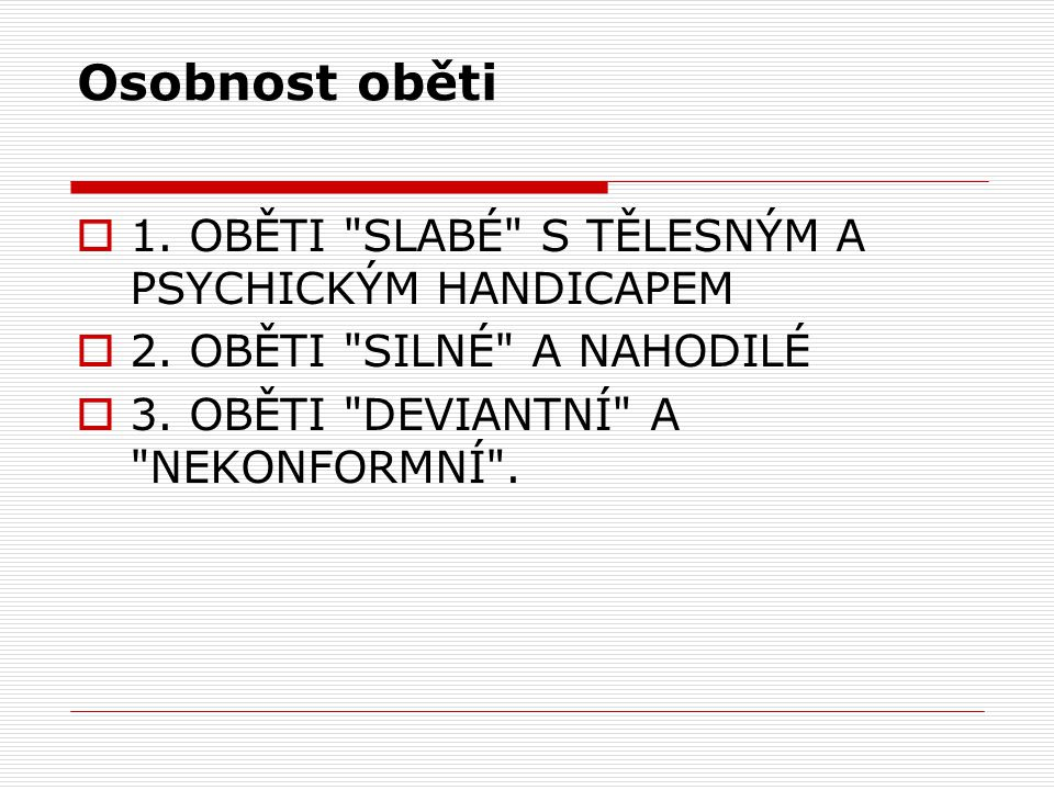 Osobnost oběti  1. OBĚTI SLABÉ S TĚLESNÝM A PSYCHICKÝM HANDICAPEM  2.