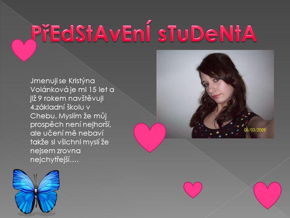 Jmenuji se Kristýna Volánková je mi 15 let a již 9 rokem navštěvuji 4.základní školu v Chebu. Myslím že můj prospěch není nejhorší, ale učení mě nebav