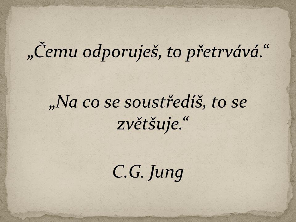 """""""Čemu odporuješ, to přetrvává."""" """"Na co se soustředíš, to se zvětšuje."""" C.G. Jung"""