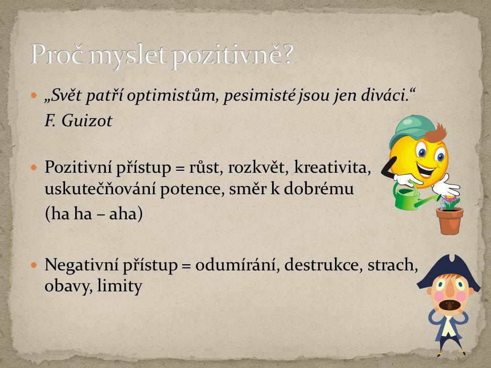 """""""Svět patří optimistům, pesimisté jsou jen diváci."""" F. Guizot Pozitivní přístup = růst, rozkvět, kreativita, uskutečňování potence, směr k dobrému (ha"""