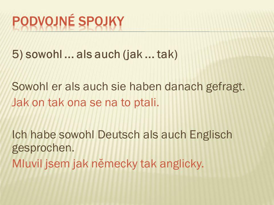 5) sowohl... als auch (jak... tak) Sowohl er als auch sie haben danach gefragt. Jak on tak ona se na to ptali. Ich habe sowohl Deutsch als auch Englis
