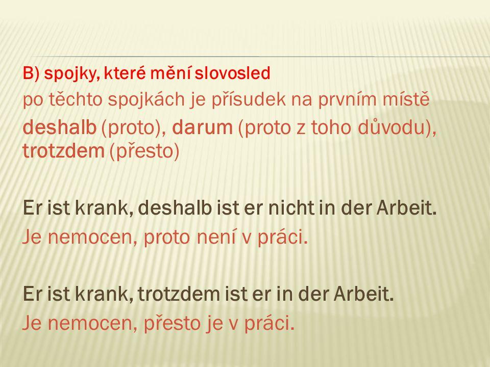 B) spojky, které mění slovosled po těchto spojkách je přísudek na prvním místě deshalb (proto), darum (proto z toho důvodu), trotzdem (přesto) Er ist