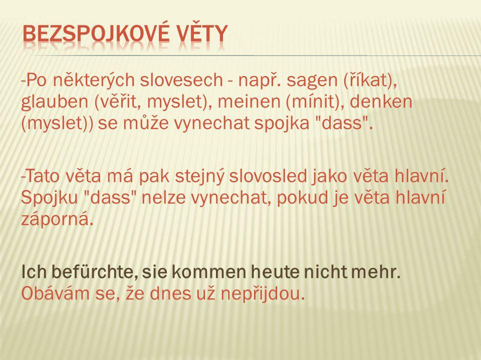 -Po některých slovesech - např. sagen (říkat), glauben (věřit, myslet), meinen (mínit), denken (myslet)) se může vynechat spojka
