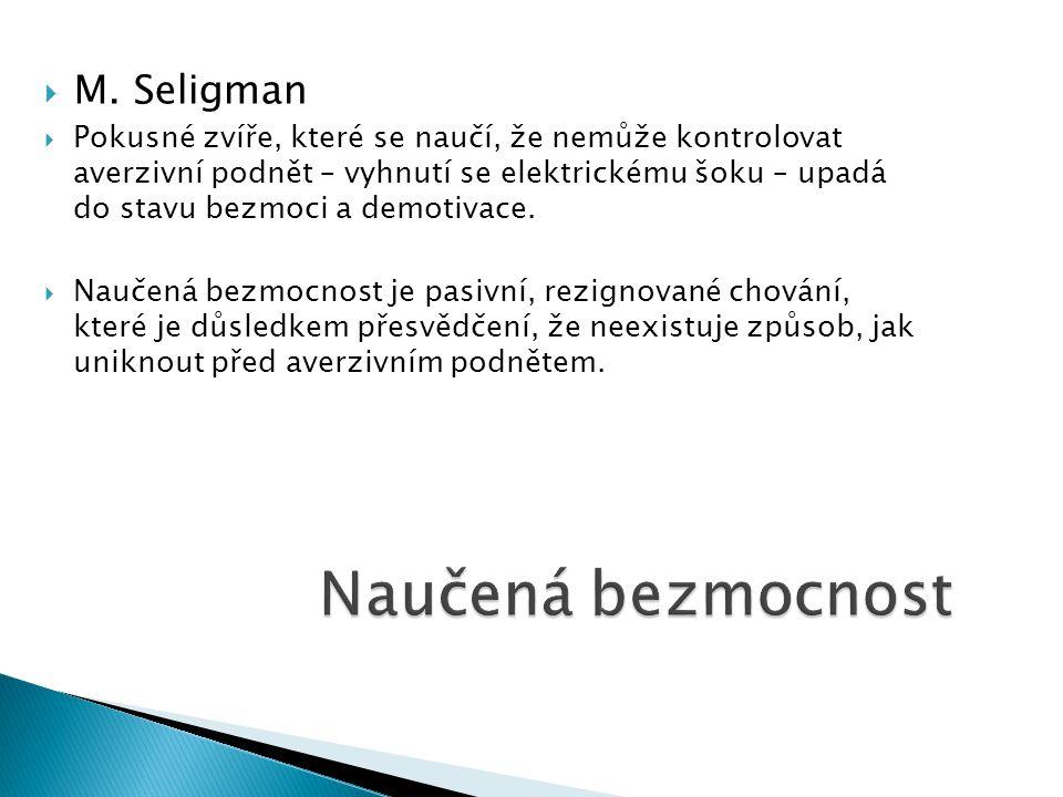  M. Seligman  Pokusné zvíře, které se naučí, že nemůže kontrolovat averzivní podnět – vyhnutí se elektrickému šoku – upadá do stavu bezmoci a demoti