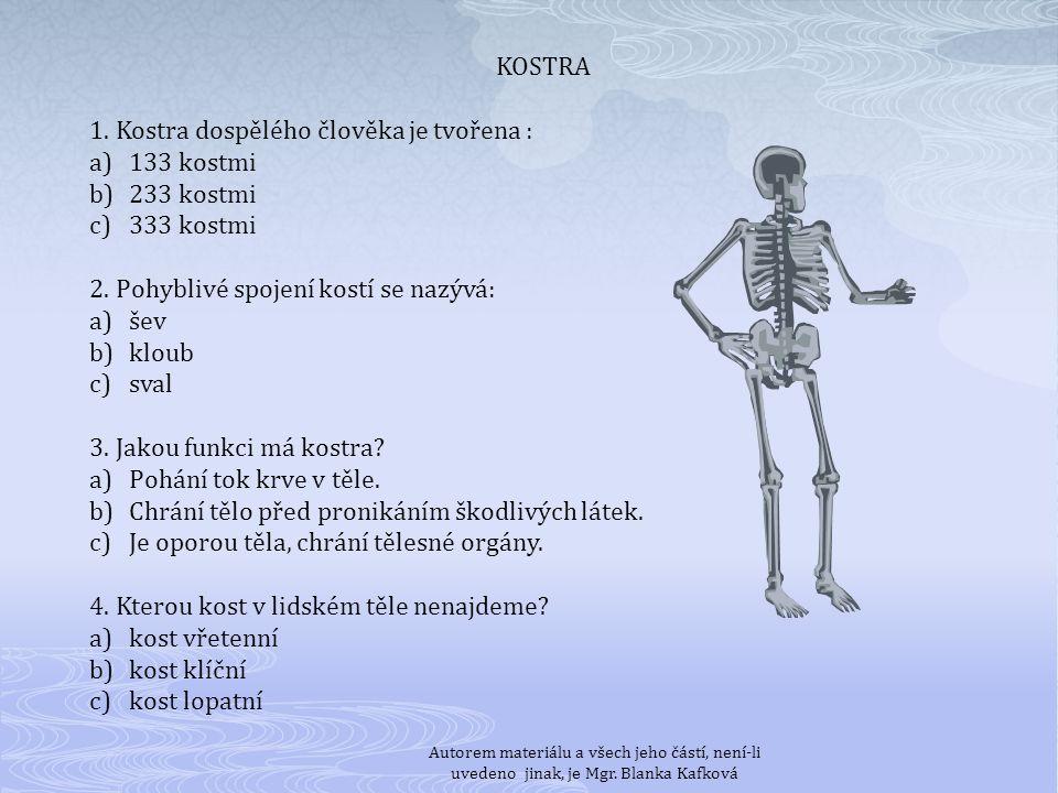 KOSTRA 1. Kostra dospělého člověka je tvořena : a)133 kostmi b)233 kostmi c)333 kostmi 2. Pohyblivé spojení kostí se nazývá: a)šev b)kloub c)sval 3. J