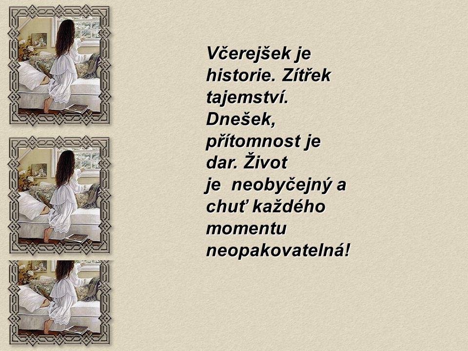 Včerejšek je historie. Zítřek tajemství. Dnešek, přítomnost je dar. Život je neobyčejný a chuť každého momentu neopakovatelná!