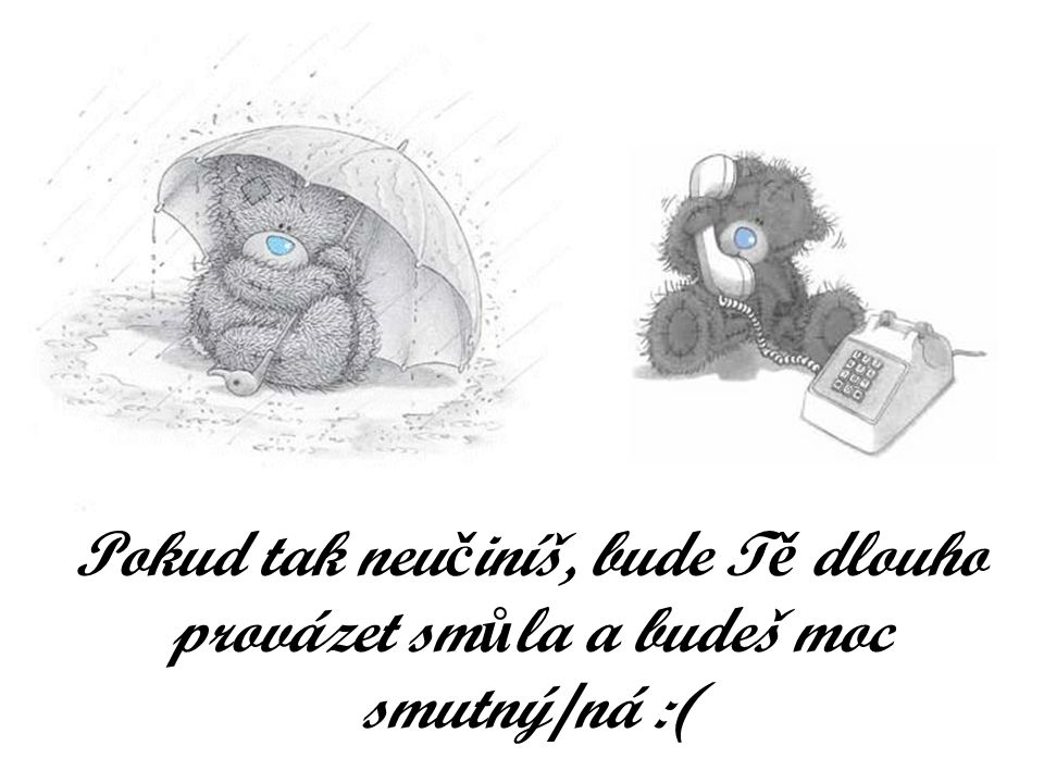 Pokud tak neu č iníš, bude T ě dlouho provázet sm ů la a budeš moc smutný/ná :(