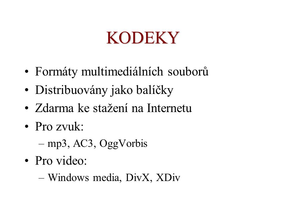 KODEKY Formáty multimediálních souborů Distribuovány jako balíčky Zdarma ke stažení na Internetu Pro zvuk: –mp3, AC3, OggVorbis Pro video: –Windows media, DivX, XDiv
