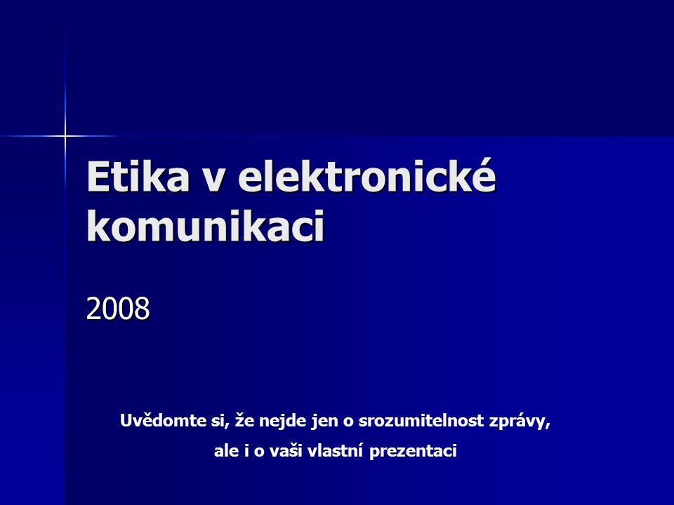 Etika v elektronické komunikaci 2008 Uvědomte si, že nejde jen o srozumitelnost zprávy, ale i o vaši vlastní prezentaci