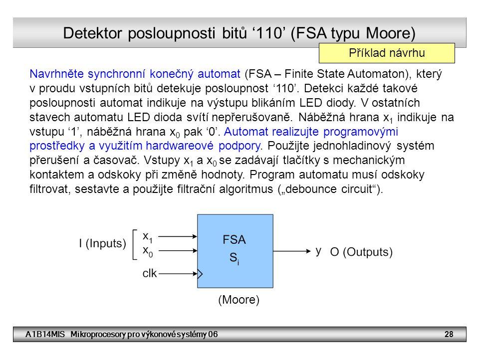 A1B14MIS Mikroprocesory pro výkonové systémy 0628 Detektor posloupnosti bitů '110' (FSA typu Moore) Navrhněte synchronní konečný automat (FSA – Finite State Automaton), který v proudu vstupních bitů detekuje posloupnost '110'.