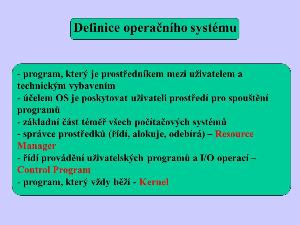 - program, který je prostředníkem mezi uživatelem a technickým vybavením - účelem OS je poskytovat uživateli prostředí pro spouštění programů - základní část téměř všech počítačových systémů - správce prostředků (řídí, alokuje, odebírá) – Resource Manager - řídí provádění uživatelských programů a I/O operací – Control Program - program, který vždy běží - Kernel Definice operačního systému