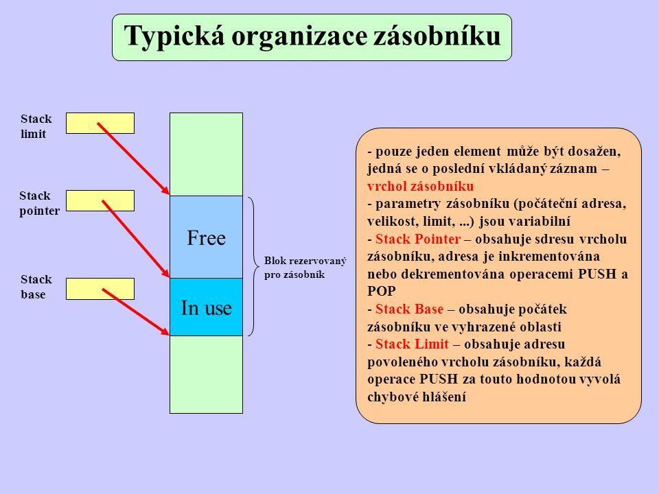 Typická organizace zásobníku Free In use Stack pointer Stack limit Stack base Blok rezervovaný pro zásobník - pouze jeden element může být dosažen, jedná se o poslední vkládaný záznam – vrchol zásobníku - parametry zásobníku (počáteční adresa, velikost, limit,...) jsou variabilní - Stack Pointer – obsahuje sdresu vrcholu zásobníku, adresa je inkrementována nebo dekrementována operacemi PUSH a POP - Stack Base – obsahuje počátek zásobníku ve vyhrazené oblasti - Stack Limit – obsahuje adresu povoleného vrcholu zásobníku, každá operace PUSH za touto hodnotou vyvolá chybové hlášení