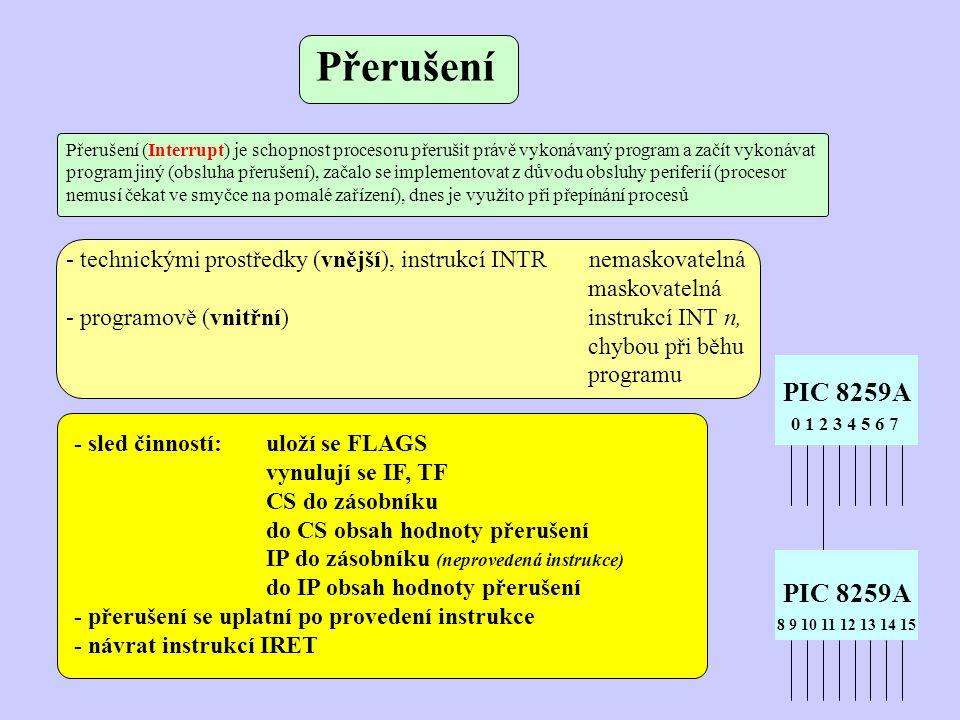 - technickými prostředky (vnější), instrukcí INTR nemaskovatelná maskovatelná - programově (vnitřní) instrukcí INT n, chybou při běhu programu - sled činností:uloží se FLAGS vynulují se IF, TF CS do zásobníku do CS obsah hodnoty přerušení IP do zásobníku (neprovedená instrukce) do IP obsah hodnoty přerušení - přerušení se uplatní po provedení instrukce - návrat instrukcí IRET PIC 8259A 0 1 2 3 4 5 6 7 8 9 10 11 12 13 14 15 Přerušení Přerušení (Interrupt) je schopnost procesoru přerušit právě vykonávaný program a začít vykonávat program jiný (obsluha přerušení), začalo se implementovat z důvodu obsluhy periferií (procesor nemusí čekat ve smyčce na pomalé zařízení), dnes je využito při přepínání procesů