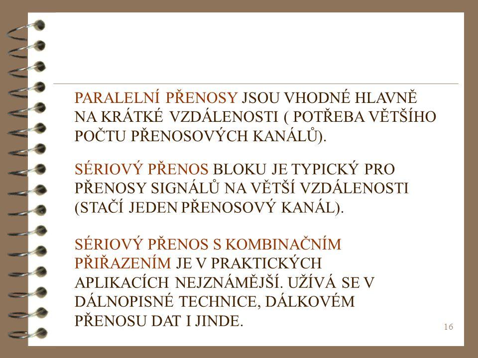 16 PARALELNÍ PŘENOSY JSOU VHODNÉ HLAVNĚ NA KRÁTKÉ VZDÁLENOSTI ( POTŘEBA VĚTŠÍHO POČTU PŘENOSOVÝCH KANÁLŮ). SÉRIOVÝ PŘENOS BLOKU JE TYPICKÝ PRO PŘENOSY