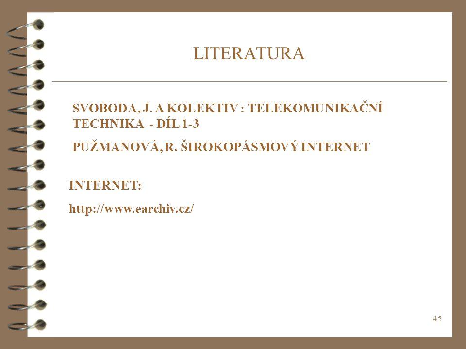 45 LITERATURA SVOBODA, J. A KOLEKTIV : TELEKOMUNIKAČNÍ TECHNIKA - DÍL 1-3 PUŽMANOVÁ, R. ŠIROKOPÁSMOVÝ INTERNET INTERNET: http://www.earchiv.cz/