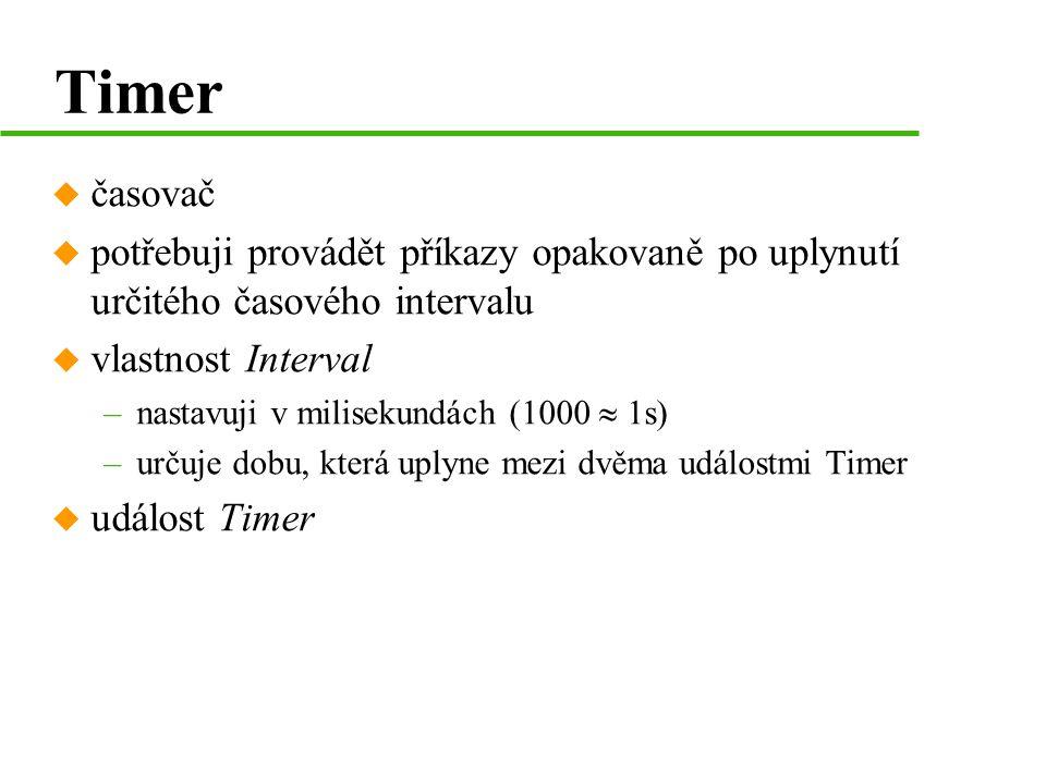 Timer u časovač u potřebuji provádět příkazy opakovaně po uplynutí určitého časového intervalu u vlastnost Interval –nastavuji v milisekundách (1000  1s) –určuje dobu, která uplyne mezi dvěma událostmi Timer u událost Timer