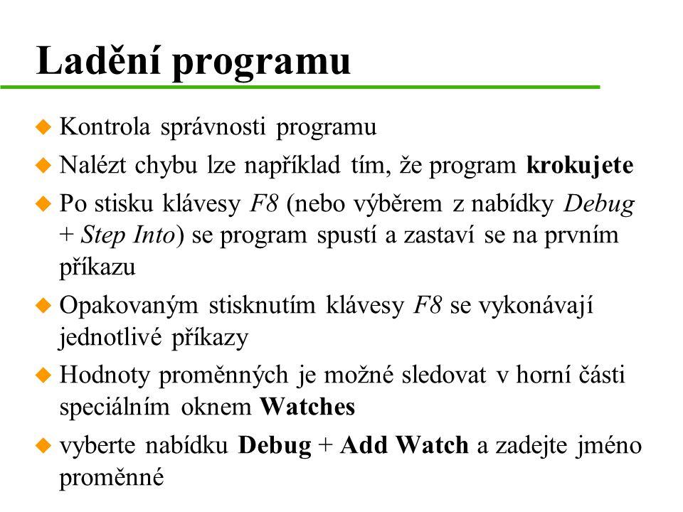 Ladění programu u Kontrola správnosti programu u Nalézt chybu lze například tím, že program krokujete u Po stisku klávesy F8 (nebo výběrem z nabídky Debug + Step Into) se program spustí a zastaví se na prvním příkazu u Opakovaným stisknutím klávesy F8 se vykonávají jednotlivé příkazy u Hodnoty proměnných je možné sledovat v horní části speciálním oknem Watches u vyberte nabídku Debug + Add Watch a zadejte jméno proměnné