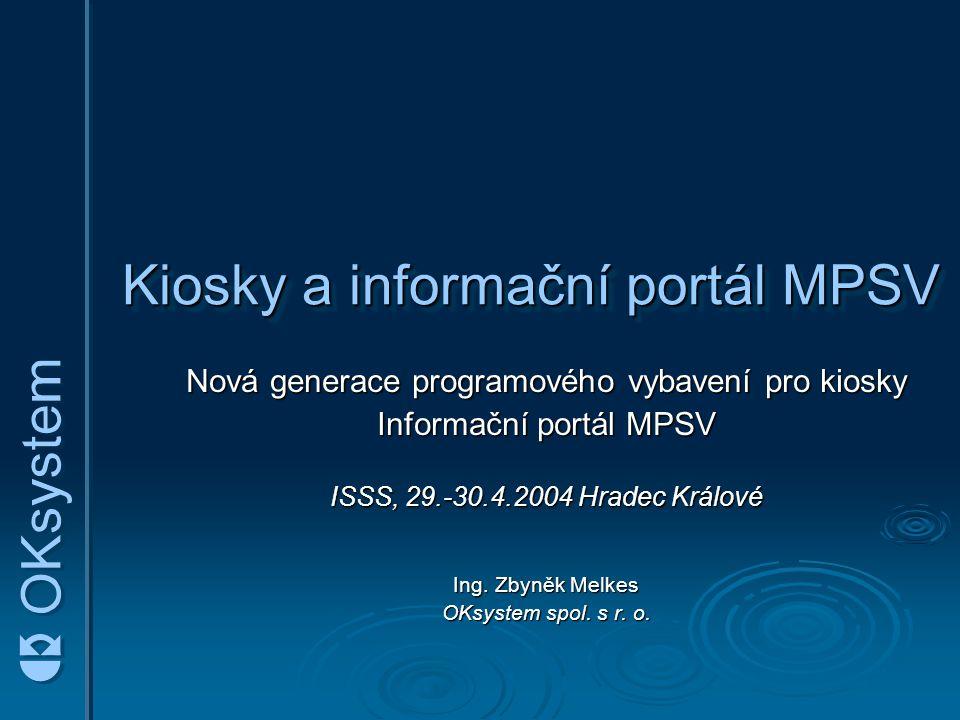 Kiosky a informační portál MPSV Nová generace programového vybavení pro kiosky Informační portál MPSV ISSS, 29.-30.4.2004 Hradec Králové Ing. Zbyněk M