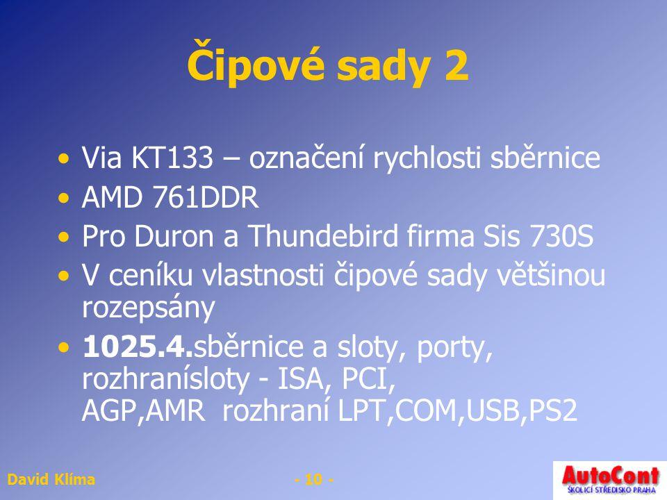 David Klíma- 10 - Čipové sady 2 Via KT133 – označení rychlosti sběrnice AMD 761DDR Pro Duron a Thundebird firma Sis 730S V ceníku vlastnosti čipové sady většinou rozepsány 1025.4.sběrnice a sloty, porty, rozhranísloty - ISA, PCI, AGP,AMR rozhraní LPT,COM,USB,PS2