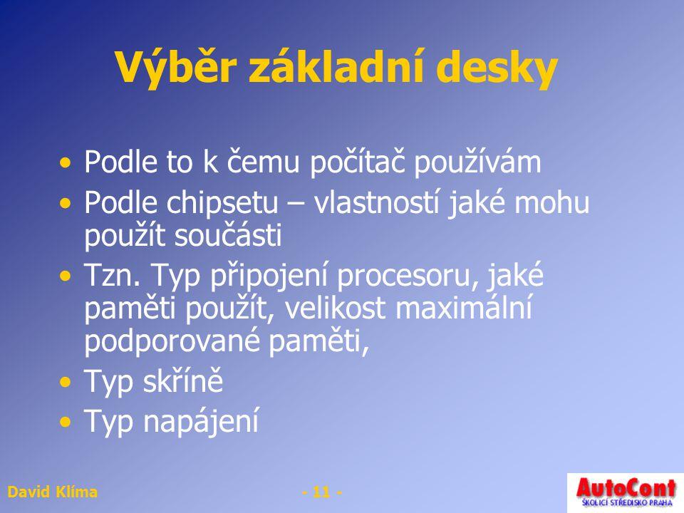David Klíma- 11 - Výběr základní desky Podle to k čemu počítač používám Podle chipsetu – vlastností jaké mohu použít součásti Tzn.