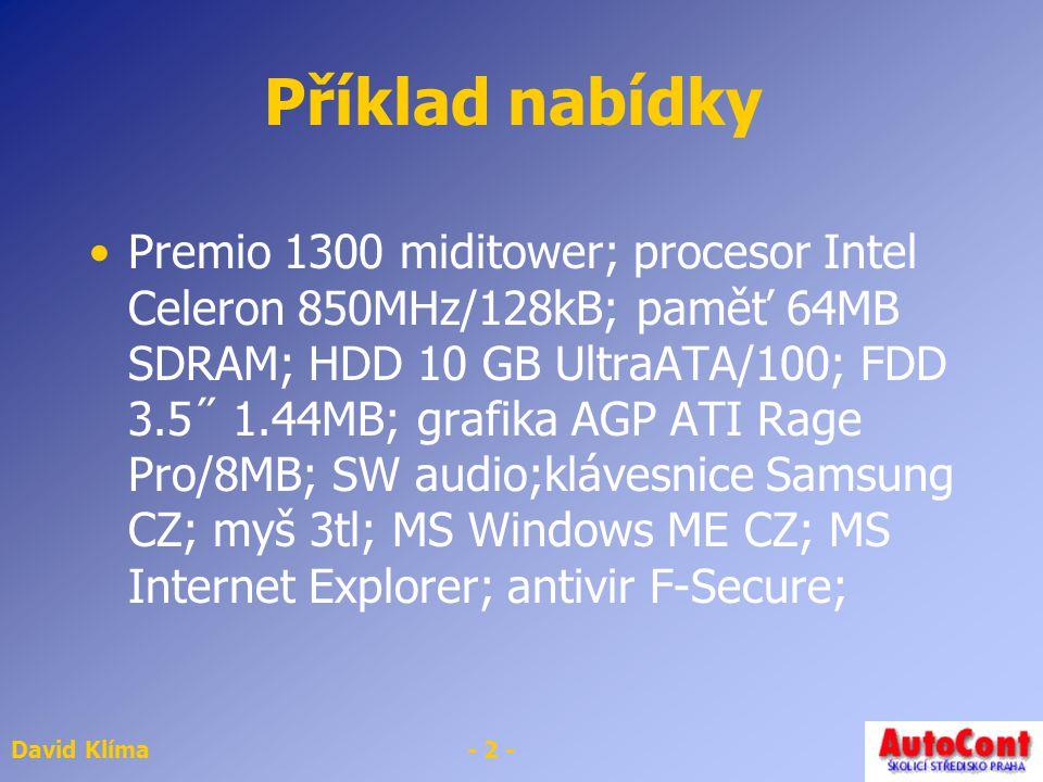 David Klíma- 2 - Příklad nabídky Premio 1300 miditower; procesor Intel Celeron 850MHz/128kB; paměť 64MB SDRAM; HDD 10 GB UltraATA/100; FDD 3.5˝ 1.44MB; grafika AGP ATI Rage Pro/8MB; SW audio;klávesnice Samsung CZ; myš 3tl; MS Windows ME CZ; MS Internet Explorer; antivir F-Secure;