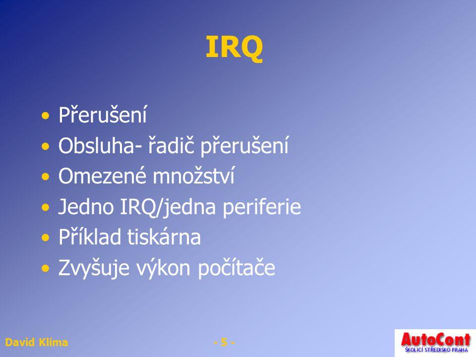 David Klíma- 5 - IRQ Přerušení Obsluha- řadič přerušení Omezené množství Jedno IRQ/jedna periferie Příklad tiskárna Zvyšuje výkon počítače