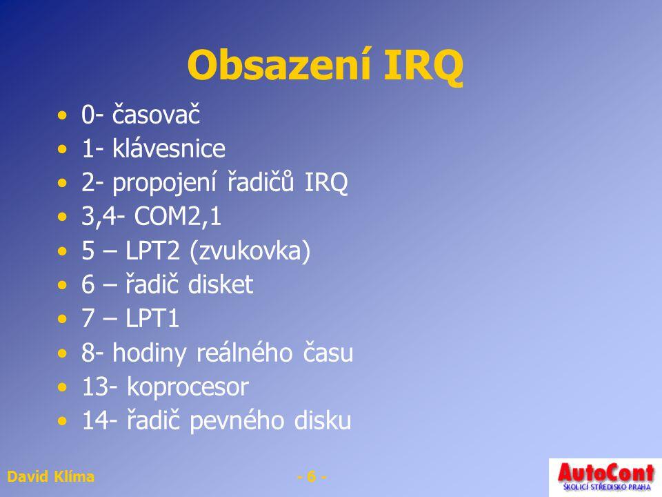 David Klíma- 6 - Obsazení IRQ 0- časovač 1- klávesnice 2- propojení řadičů IRQ 3,4- COM2,1 5 – LPT2 (zvukovka) 6 – řadič disket 7 – LPT1 8- hodiny reálného času 13- koprocesor 14- řadič pevného disku