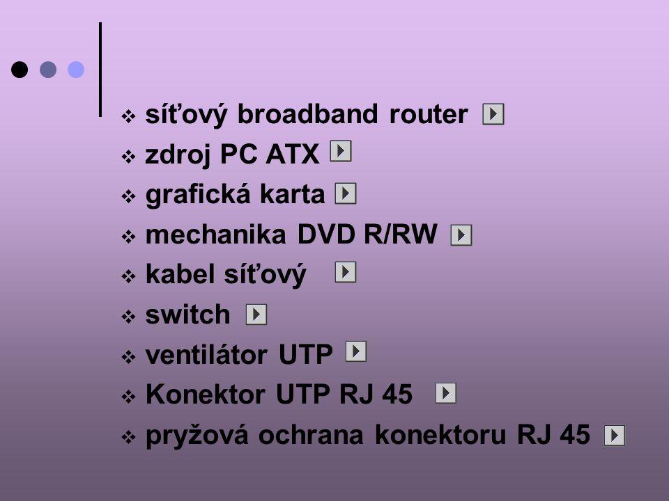  síťový broadband router  zdroj PC ATX  grafická karta  mechanika DVD R/RW  kabel síťový  switch  ventilátor UTP  Konektor UTP RJ 45  pryžová ochrana konektoru RJ 45