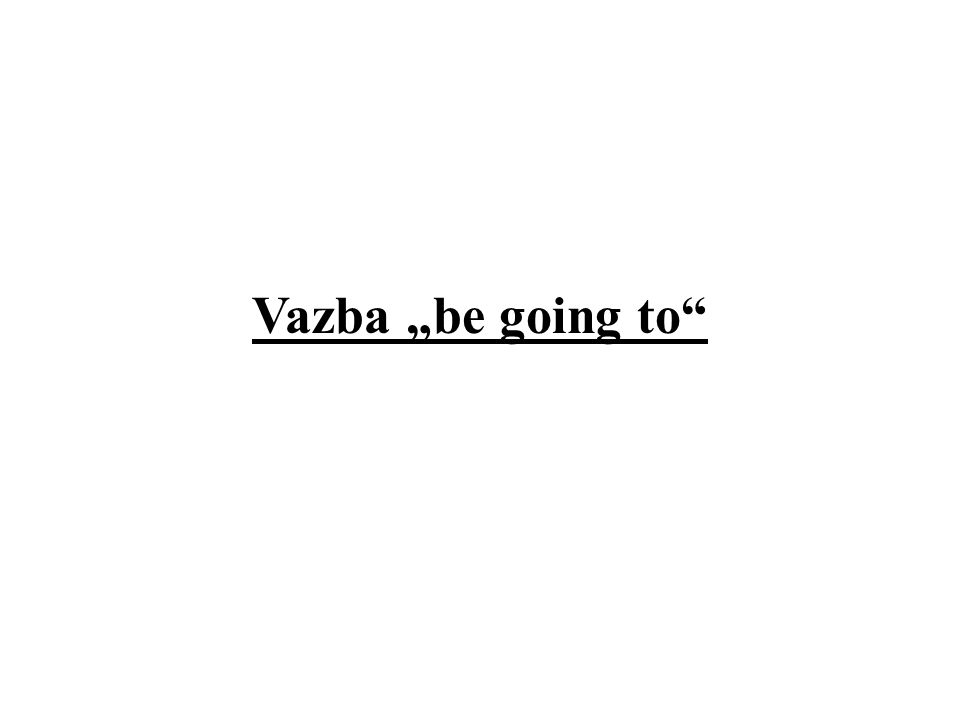 "Vazba ""be going to"""