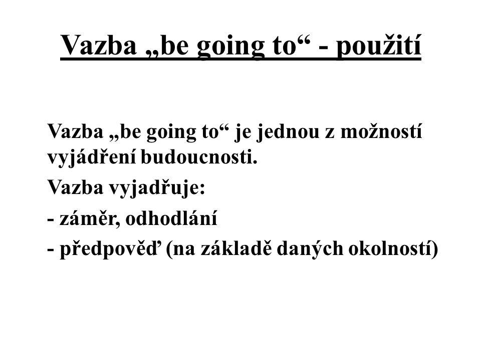 """Vazba """"be going to"""" - použití Vazba """"be going to"""" je jednou z možností vyjádření budoucnosti. Vazba vyjadřuje: - záměr, odhodlání - předpověď (na zákl"""