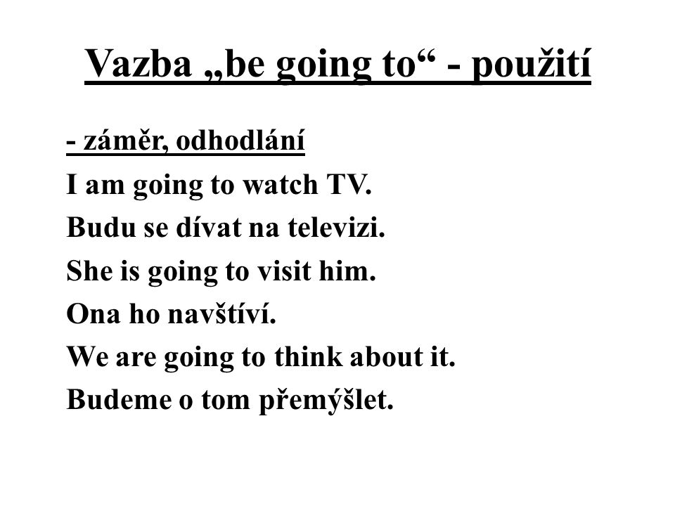 "Vazba ""be going to"" - použití - záměr, odhodlání I am going to watch TV. Budu se dívat na televizi. She is going to visit him. Ona ho navštíví. We are"