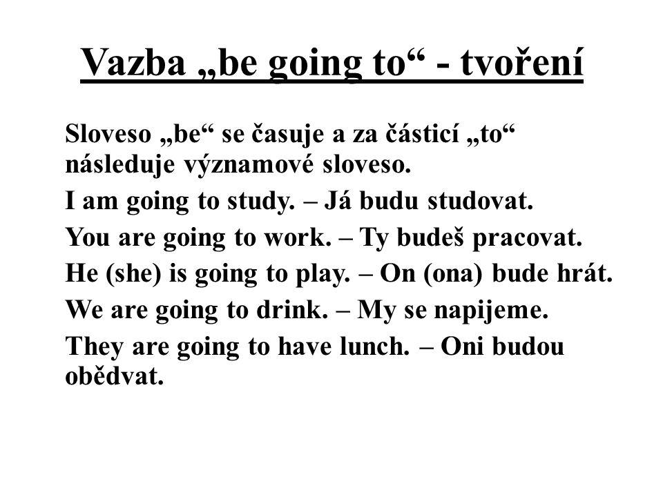 """Vazba """"be going to"""" - tvoření Sloveso """"be"""" se časuje a za částicí """"to"""" následuje významové sloveso. I am going to study. – Já budu studovat. You are g"""
