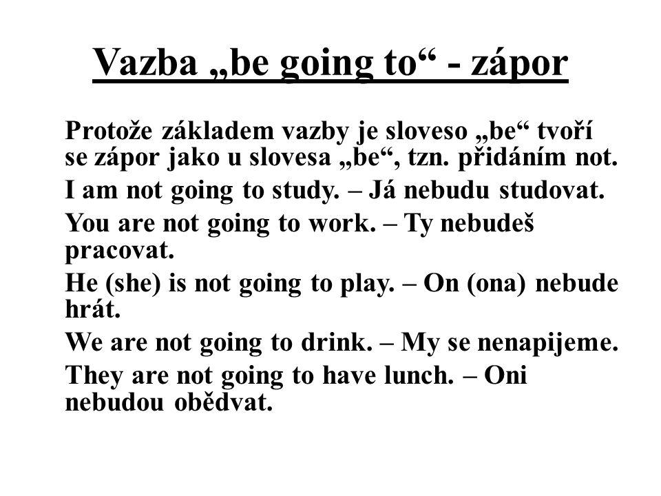 """Vazba """"be going to"""" - zápor Protože základem vazby je sloveso """"be"""" tvoří se zápor jako u slovesa """"be"""", tzn. přidáním not. I am not going to study. – J"""