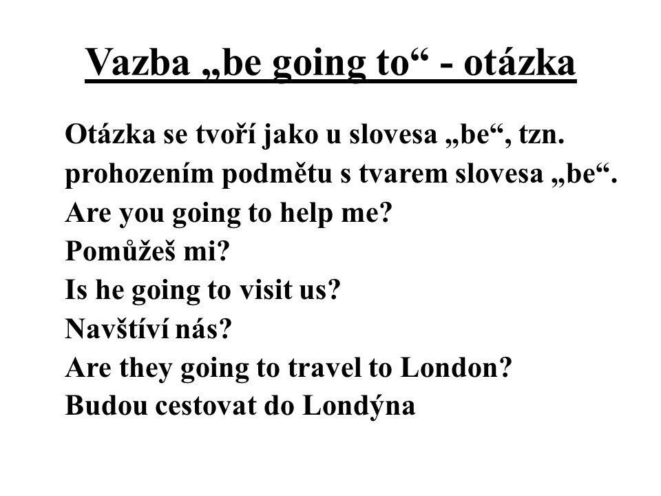 """Vazba """"be going to"""" - otázka Otázka se tvoří jako u slovesa """"be"""", tzn. prohozením podmětu s tvarem slovesa """"be"""". Are you going to help me? Pomůžeš mi?"""
