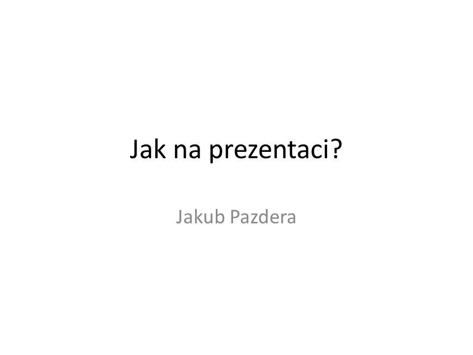 Jak na prezentaci? Jakub Pazdera