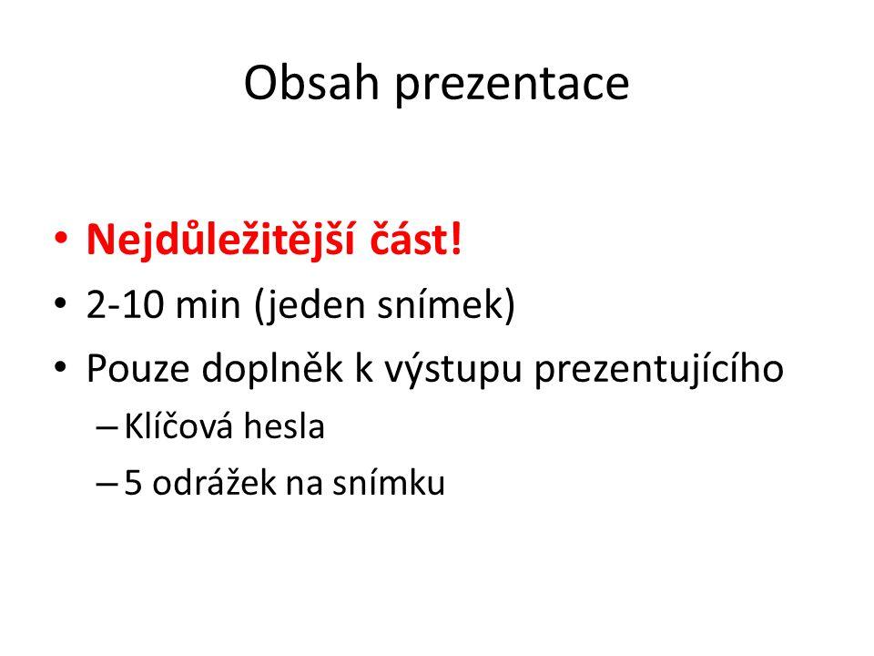 Obsah prezentace Nejdůležitější část! 2-10 min (jeden snímek) Pouze doplněk k výstupu prezentujícího – Klíčová hesla – 5 odrážek na snímku
