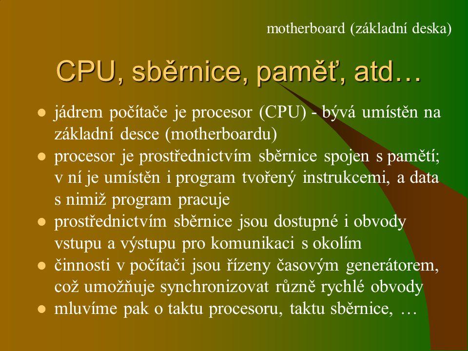CPU, sběrnice, paměť, atd… jádrem počítače je procesor (CPU) - bývá umístěn na základní desce (motherboardu) procesor je prostřednictvím sběrnice spojen s pamětí; v ní je umístěn i program tvořený instrukcemi, a data s nimiž program pracuje prostřednictvím sběrnice jsou dostupné i obvody vstupu a výstupu pro komunikaci s okolím činnosti v počítači jsou řízeny časovým generátorem, což umožňuje synchronizovat různě rychlé obvody mluvíme pak o taktu procesoru, taktu sběrnice, … motherboard (základní deska)