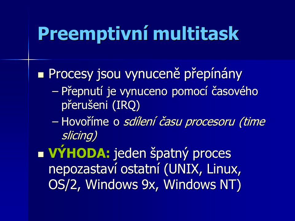 Preemptivní multitask Procesy jsou vynuceně přepínány Procesy jsou vynuceně přepínány –Přepnutí je vynuceno pomocí časového přerušeni (IRQ) –Hovoříme o sdílení času procesoru (time slicing) VÝHODA: jeden špatný proces nepozastaví ostatní (UNIX, Linux, OS/2, Windows 9x, Windows NT) VÝHODA: jeden špatný proces nepozastaví ostatní (UNIX, Linux, OS/2, Windows 9x, Windows NT)