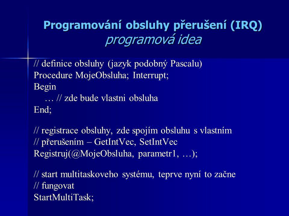 Programování obsluhy přerušení (IRQ) programová idea // definice obsluhy (jazyk podobný Pascalu) Procedure MojeObsluha; Interrupt; Begin … // zde bude vlastni obsluha End; // registrace obsluhy, zde spojím obsluhu s vlastním // přerušením – GetIntVec, SetIntVec Registruj(@MojeObsluha, parametr1, …); // start multitaskoveho systému, teprve nyní to začne // fungovat StartMultiTask;