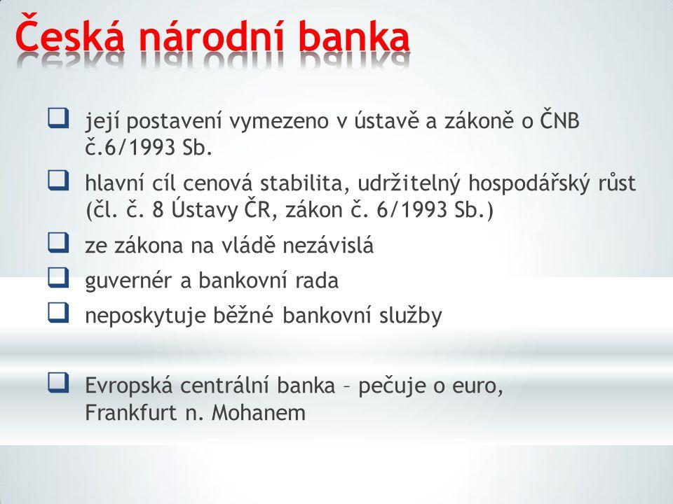 Česká národní banka  její postavení vymezeno v ústavě a zákoně o ČNB č.6/1993 Sb.  hlavní cíl cenová stabilita, udržitelný hospodářský růst (čl. č.